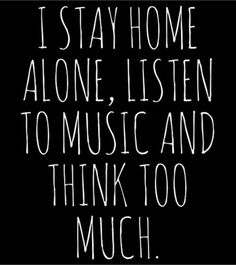 I Stay Home Alone, Listen To Music And Think Too Much