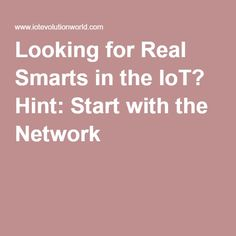 Looking for Real Smarts in the IoT? Hint: Start with the Network