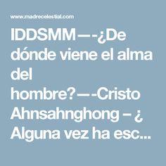 IDDSMM—-¿De dónde viene el alma del hombre?—-Cristo Ahnsahnghong – ¿ Alguna vez ha escuchado acerca de la existencia de Dios Madre?