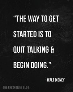 "The way to get started is to quit talking and begin doing."" ~Walt Disney"