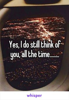 Yes, I do still think of you, all the time........