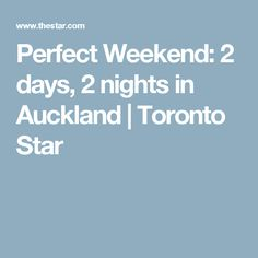 Perfect Weekend: 2 days, 2 nights in Auckland | Toronto Star