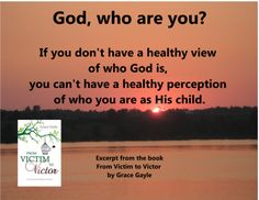 God, who are you? If you don't have a healthy view of who God is, you can't have a healthy perception of who you are as his child.