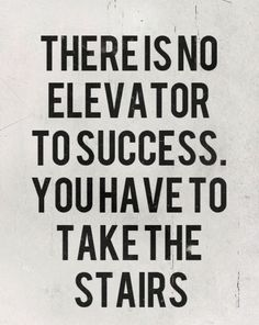 there is no elevator to success, you have to take stairs