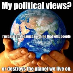 """My Political Views: I'm basically against anything that kills people or destroys the planet we live on."" I'll add ... Or disempowers. Or causes harm to any one or any thing. Or is unkind. Or doesn't care about the repercussions to others when making decisions."