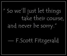"""So we'll just let things take their course, and never be sorry."" —  F.Scott Fitzgerald"