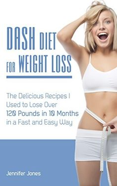 Dash Diet for Weight Loss: The Delicious Recipes I Used to Lose Over 120 Pounds in 10 Months in a Fast and Easy Way by Jennifer Jones, amzn
