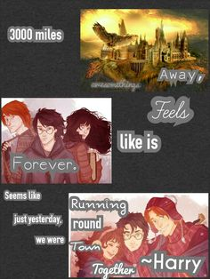 HARRY FREAKING POTTER!!!!! HARRY, YOU AND YOUR STORY ARE PURE AWESOMENESS!!!!! Meanwhile, I shall explain this quote. Anyways this basically takes place when the Golden Trio was looking for Voldemort's horcruxes. '3000 miles away' means that they are far way from home, while the feels part (pun intended >:D) means that they seriously (haha not intended this time XD) miss their home/school. 'Just yesterday we were running round town together' means that it seems that it hadn't been long since…
