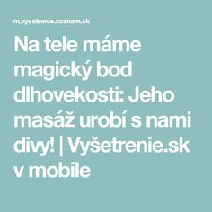 Na tele máme magický bod dlhovekosti: Jeho masáž urobí s nami divy! | Vyšetrenie.sk v mobile Mobiles, Ale, Health Fitness, Success, How To Make, Mantra, Medicine, Health, Mobile Phones