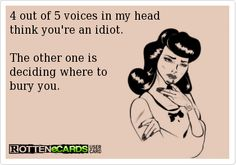Rottenecards - 4 out of 5 voices in my head think you're an idiot. The other one is deciding where to bury you. True Quotes, Funny Quotes, Cartoon Quotes, Funny As Hell, Daily Funny, I Love To Laugh, E Cards, Thought Provoking, Humor