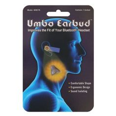 Umbo Earbud Best Fitting Ergonomic Earbud for Bluetooth and Other Wireless Headsets by Umbo Earbud. $4.99. This new earbud was designed as an ergonomic replacement to the ordinary earbuds that come with most Bluetooth headsets. After trying out countless headsets and having experienced the same annoying discomfort, we were inspired to come up with our own earbud design. This earbud is uniquely formed into a conical-like shape that fits comfortably inside of the ear canal. It i...