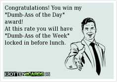 Congratulations! You win my  Dumb-Ass of the Day  award!  At this rate you will have  Dumb-Ass of the Week  locked in before lunch.