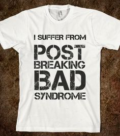 I SUFFER FROM POST BREAKING BAD SYNDROME - glamfoxx.com - Skreened T-shirts, Organic Shirts, Hoodies, Kids Tees, Baby One-Pieces and Tote Ba...
