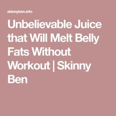 Unbelievable Juice that Will Melt Belly Fats Without Workout   Skinny Ben