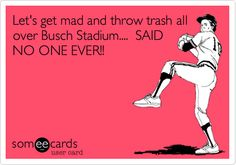 Let's get mad and throw trash all over Busch Stadium.... SAID NO ONE EVER!!