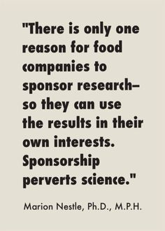 "Check out Marion Nestle's blog post about ""food company sponsorship of nutrition research and practice."" http://www.foodpolitics.com/2013/11/more-on-food-company-sponsorship-of-nutrition-research-and-practice/ She advises: ""In my opinion, agriculture, food, nutrition, and health professionals should dismiss industry-sponsored research out of hand, and journals should not accept industry-sponsored papers."""