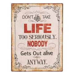 Don't take life too seriously.