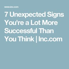 7 Unexpected Signs You're a Lot More Successful Than You Think | Inc.com