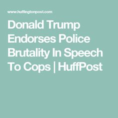 Donald Trump Endorses Police Brutality In Speech To Cops | HuffPost