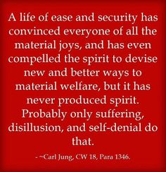 A life of ease and security has convinced everyone of all the material joys, and has even compelled the spirit to devise new and better ways to material welfare, but it has never produced spirit. Probably only suffering, disillusion, and self-denial do that. ~Carl Jung, CW 18, Para 1346.