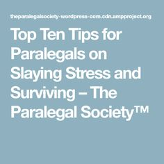 Top Ten Tips for Paralegals on Slaying Stress and Surviving – The Paralegal Society™