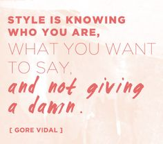 """Style is knowing who you are, what you want to say, and not giving a damn."" -Gore Vidal"