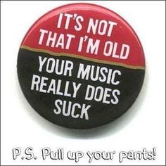 It's not that I'm old ...