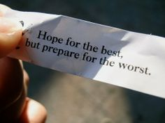 Hope for the best, but prepare for the worst.