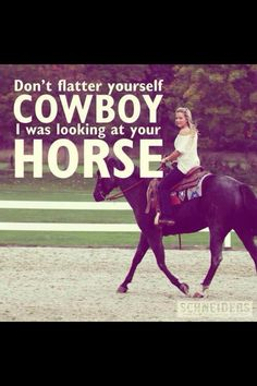 Don't flatter yourself cowboy, I was looking at your horse