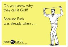 Do you know why they call it Golf? Because Fuck was already taken . . .   Sports Ecard