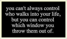U can't always control who walks into your life, but you can control which window you throw them out of.