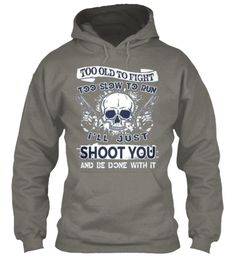 Too Old To Fight Too Slow To Run I'll Just Shoot You And Be Done With It Charcoal Sweatshirt Front