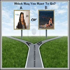 Which Way You Want To Go?                     A or B?