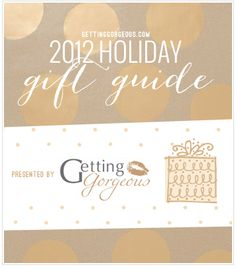 Getting Gorgeous Holiday Gift Guide - 2012 cc: @VeraSweeney