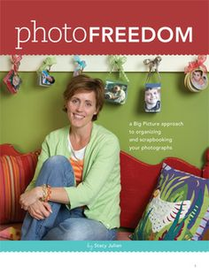 Photo Freedom  A Big Picture Approach to Organizing and Scrapbooking Your Photographs @Stacy Julian