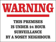 Nosey Neighbor Signs | ... this premises is under 24 hour surveillance by a nosey neighbour