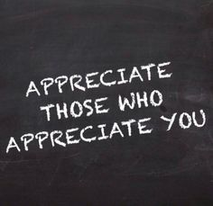 Appreciate those who appreciate you...