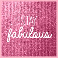 Stay Fabulous!!!!.....and Sparkly!!!