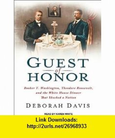 Guest of Honor Booker T. Washington, Theodore Roosevelt, and the White House Dinner That Shocked a Nation (9781452658575) Deborah Davis, Karen White , ISBN-10: 1452658579  , ISBN-13: 978-1452658575 ,  , tutorials , pdf , ebook , torrent , downloads , rapidshare , filesonic , hotfile , megaupload , fileserve