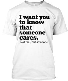 I Want You To Know That Someone Cares .Not Me, But Someone White T-Shirt Front