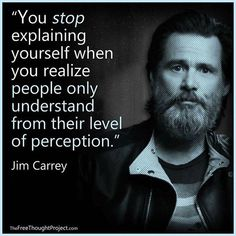 You stop explaining yourself when you realized people only understand from their level of perception. Wise Quotes, Great Quotes, Words Quotes, Wise Words, Quotes To Live By, Motivational Quotes, Inspirational Quotes, Sayings, Jim Carrey