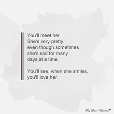 You'll meet her she's very pretty, even though sometimes she's sad for many days at a time. You'll see, when she smiles, you'll love her.