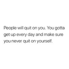 people will quit on you. you gotta get up every day and make sure you never quit on yourself. Real Quotes, Mood Quotes, True Quotes, Positive Quotes, Quotes To Live By, Motivational Quotes, Inspirational Quotes, Poetry Quotes, Qoutes
