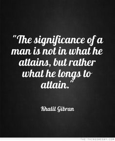 The significance of a man is not in what he attains but rather what he longs to attain