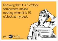 Funny Workplace Ecard: Knowing that it is 5 o'clock somewhere means nothing when it is 10 o'clock at my desk.