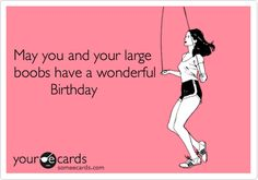 May you and your large boobs have a wonderful Birthday.
