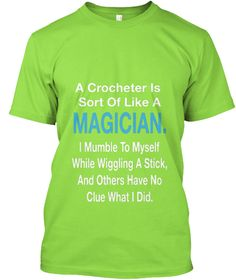 A Crocheter Sort Of Like A Magician. I Mumble To Myself While Wiggling A Stick ,And Others Have No Clue What I Did Lime T-Shirt Front