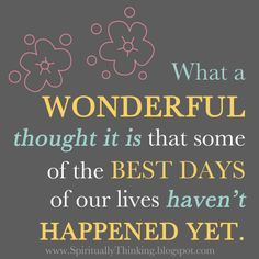 The best days of our lives -  my favoritest quote!