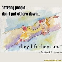 Strong people lift others up...