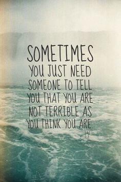 Sometimes you just need someone to tell you that you are not terrible as you think you are.